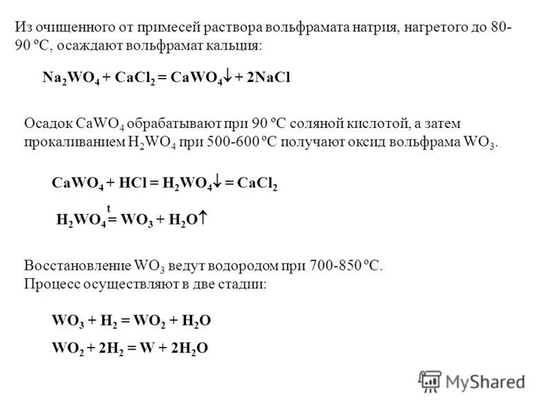 Из очищенного от примесей раствора вольфрамата натрия, нагретого до 80- 90 ºС, осаждают вольфрамат кальция: Na 2 WO 4 + CaCl 2 = CaWO 4 + 2NaCl Осадок CaWO 4 обрабатывают при 90 ºС соляной кислотой, а затем прокаливанием H 2 WO 4 при 500-600 ºС получ