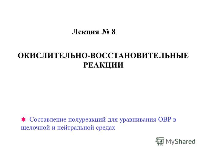 Лекция 8 ОКИСЛИТЕЛЬНО-ВОССТАНОВИТЕЛЬНЫЕ РЕАКЦИИ Составление полуреакций для уравнивания ОВР в щелочной и нейтральной средах