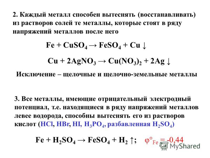 2. Каждый металл способен вытеснять (восстанавливать) из растворов солей те металлы, которые стоят в ряду напряжений металлов после него Fe + CuSO 4 FeSO 4 + Cu Cu + 2AgNO 3 Cu(NO 3 ) 2 + 2Ag Исключение – щелочные и щелочно-земельные металлы 3. Все м