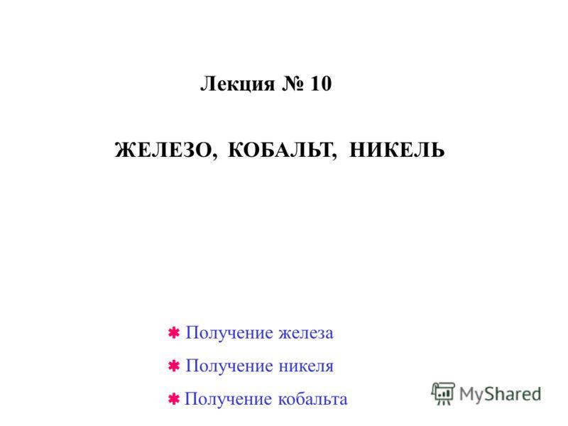 Лекция 10 ЖЕЛЕЗО, КОБАЛЬТ, НИКЕЛЬ Получение железа Получение никеля Получение кобальта