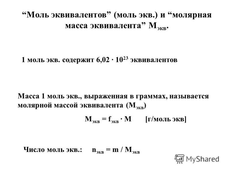 Моль эквивалентов (моль экв.) и молярная масса эквивалента М экв. 1 моль экв. содержит 6,02 · 10 23 эквивалентов Масса 1 моль экв., выраженная в граммах, называется молярной массой эквивалента (М экв ) М экв = f экв · М [г/моль экв] Число моль экв.: