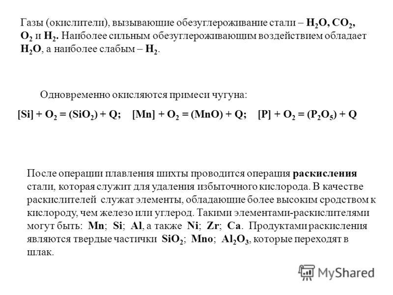 Одновременно окисляются примеси чугуна: [Si] + O 2 = (SiO 2 ) + Q; [Mn] + O 2 = (MnO) + Q; [P] + O 2 = (P 2 O 5 ) + Q После операции плавления шихты проводится операция раскисления стали, которая служит для удаления избыточного кислорода. В качестве