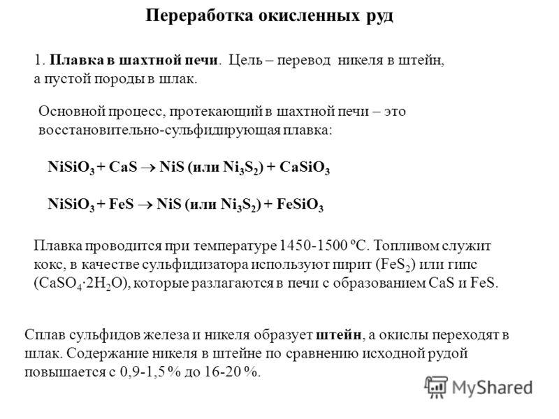 Переработка окисленных руд 1. Плавка в шахтной печи. Цель – перевод никеля в штейн, а пустой породы в шлак. NiSiO 3 + CaS NiS (или Ni 3 S 2 ) + CaSiO 3 NiSiO 3 + FeS NiS (или Ni 3 S 2 ) + FeSiO 3 Cплав сульфидов железа и никеля образует штейн, а окис