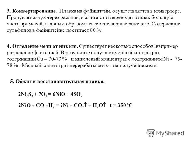 3. Конвертирование. Плавка на файнштейн, осуществляется в конвертере. Продувая воздух через расплав, выжигают и переводят в шлак большую часть примесей, главным образом легкоокисляющееся железо. Содержание сульфидов в файнштейне достигает 80 %. 4. От