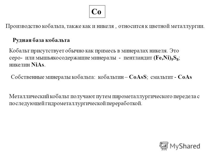 Со Производство кобальта, также как и никеля, относится к цветной металлургии. Рудная база кобальта Кобальт присутствует обычно как примесь в минералах никеля. Это серо- или мышьякосодержащие минералы - пентландит (Fe,Ni) 9 S 8 ; никелин NiAs. Cобств