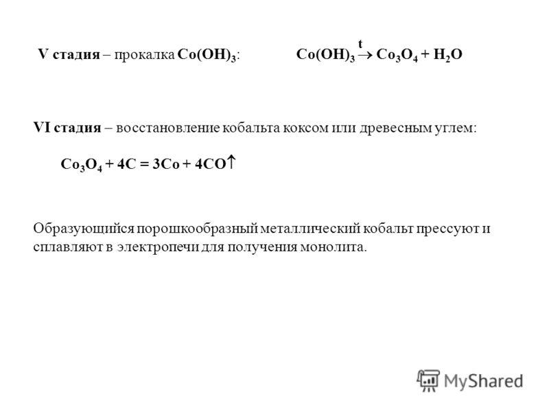 V стадия – прокалка Co(OH) 3 : Co(OH) 3 Co 3 O 4 + H 2 O t VI стадия – восстановление кобальта коксом или древесным углем: Co 3 O 4 + 4C = 3Co + 4CO Образующийся порошкообразный металлический кобальт прессуют и сплавляют в электропечи для получения м