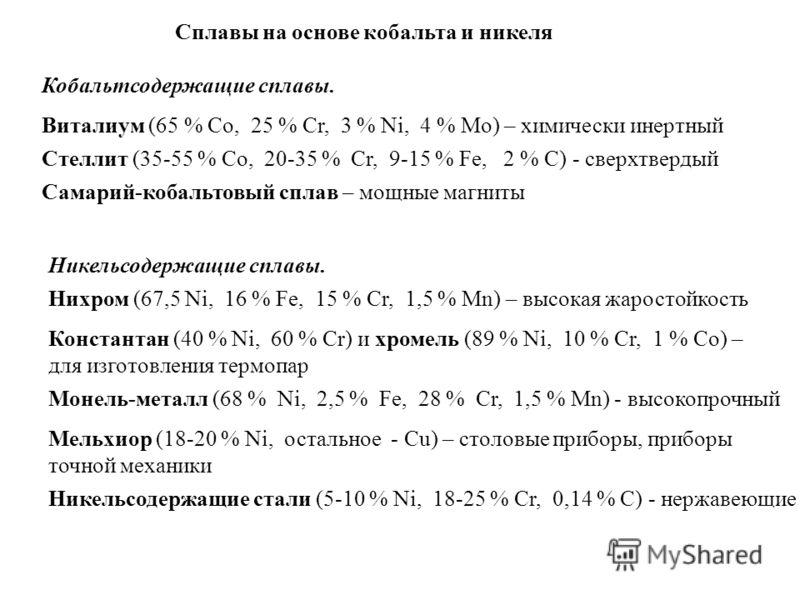 Сплавы на основе кобальта и никеля Кобальтсодержащие сплавы. Виталиум (65 % Co, 25 % Cr, 3 % Ni, 4 % Mo) – химически инертный Стеллит (35-55 % Co, 20-35 % Cr, 9-15 % Fe, 2 % C) - cверхтвердый Самарий-кобальтовый сплав – мощные магниты Никельсодержащи