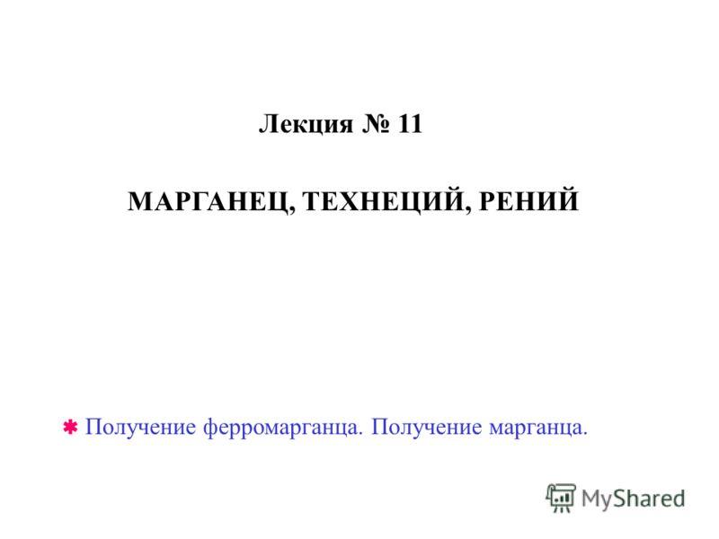 Лекция 11 Получение ферромарганца. Получение марганца. МАРГАНЕЦ, ТЕХНЕЦИЙ, РЕНИЙ