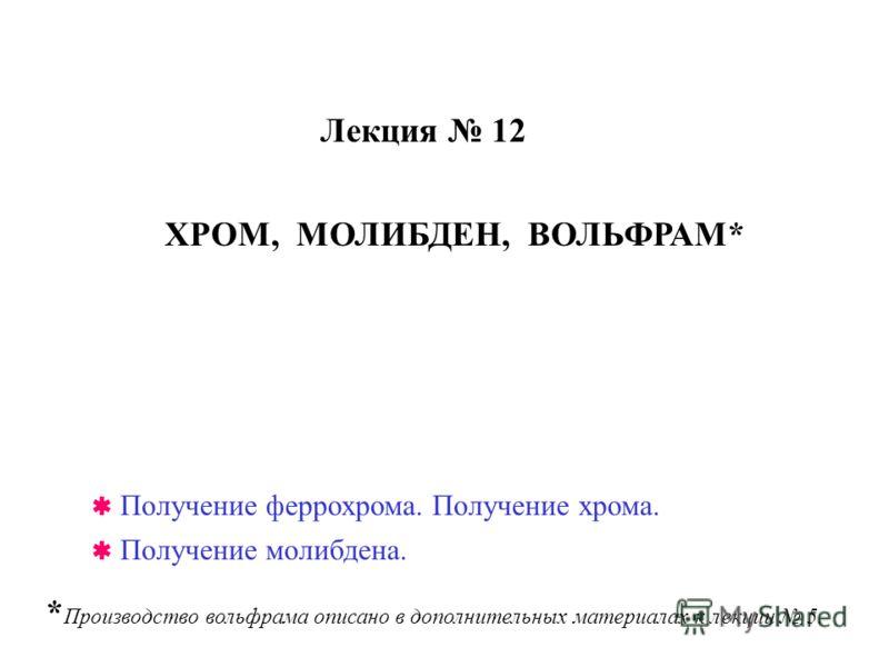 Лекция 12 ХРОМ, МОЛИБДЕН, ВОЛЬФРАМ* * Производство вольфрама описано в дополнительных материалах к лекции 5. Получение феррохрома. Получение хрома. Получение молибдена.