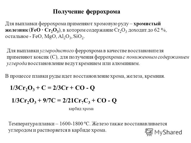 Получение феррохрома Для выплавки феррохрома применяют хромовую руду – хромистый железняк (FeO · Cr 2 O 3 ), в котором содержание Cr 2 O 3 доходит до 62 %, остальное - FeO, MgO, Al 2 O 3, SiO 2. Для выплавки углеродистого феррохрома в качестве восста