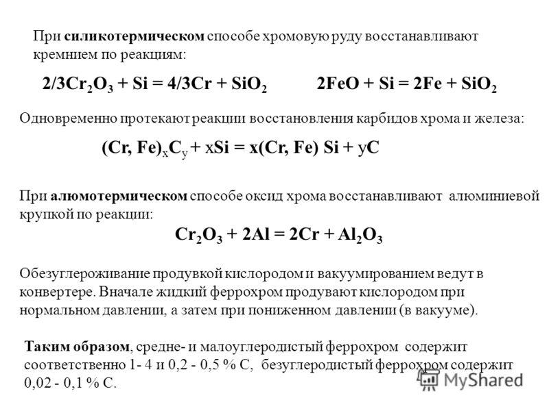 Таким образом, cредне- и малоуглеродистый феррохром содержит соответственно 1- 4 и 0,2 - 0,5 % C, безуглеродистый феррохром содержит 0,02 - 0,1 % C. Одновременно протекают реакции восстановления карбидов хрома и железа: (Cr, Fe) х С у + хSi = х(Cr, F