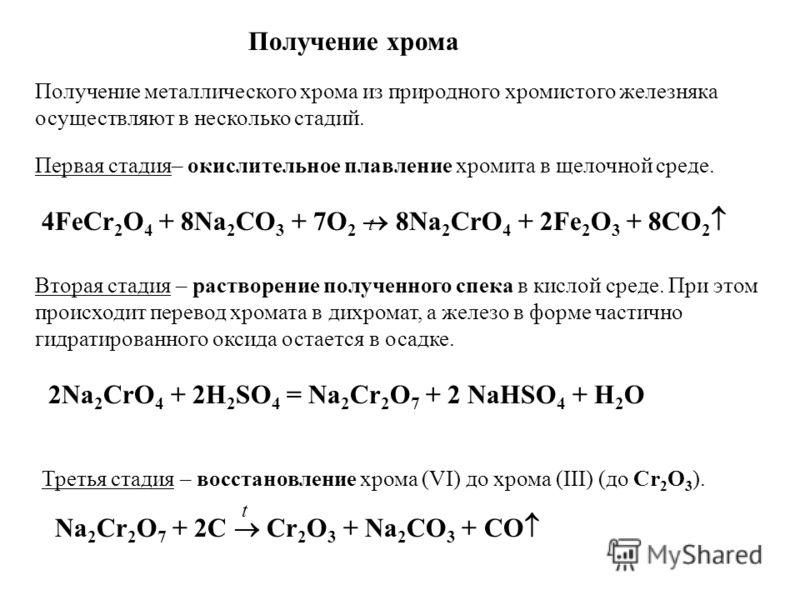 Получение хрома Получение металлического хрома из природного хромистого железняка осуществляют в несколько стадий. Первая стадия– окислительное плавление хромита в щелочной среде. 4FeCr 2 O 4 + 8Na 2 CO 3 + 7O 2 8Na 2 CrO 4 + 2Fe 2 O 3 + 8CO 2 Вторая