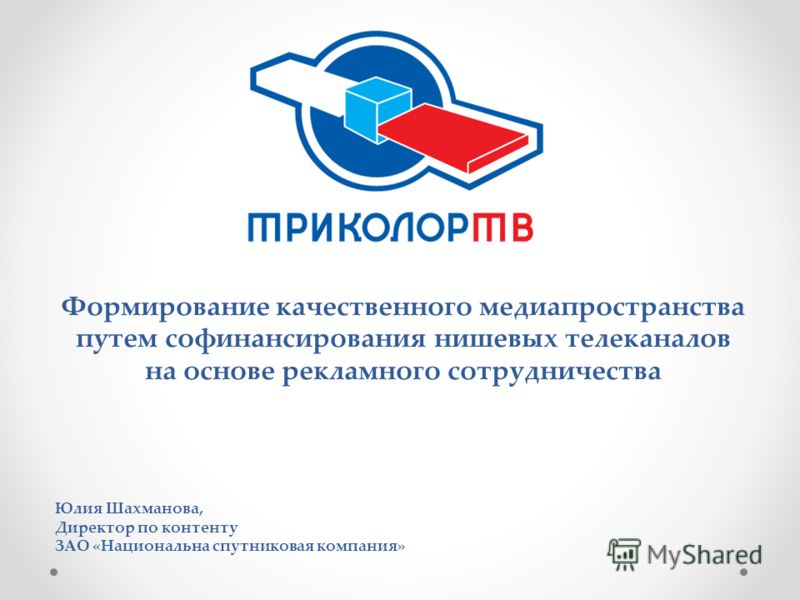Юлия Шахманова, Директор по контенту ЗАО «Национальна спутниковая компания» Формирование качественного медиапространства путем софинансирования нишевых телеканалов на основе рекламного сотрудничества