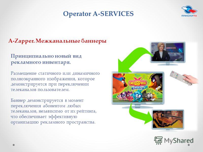 Operator A-SERVICES A-Zapper. Межканальные баннеры Принципиально новый вид рекламного инвентаря. Размещение статичного или динамичного полноэкранного изображения, которое демонстрируется при переключении телеканалов пользователем. Баннер демонстрируе