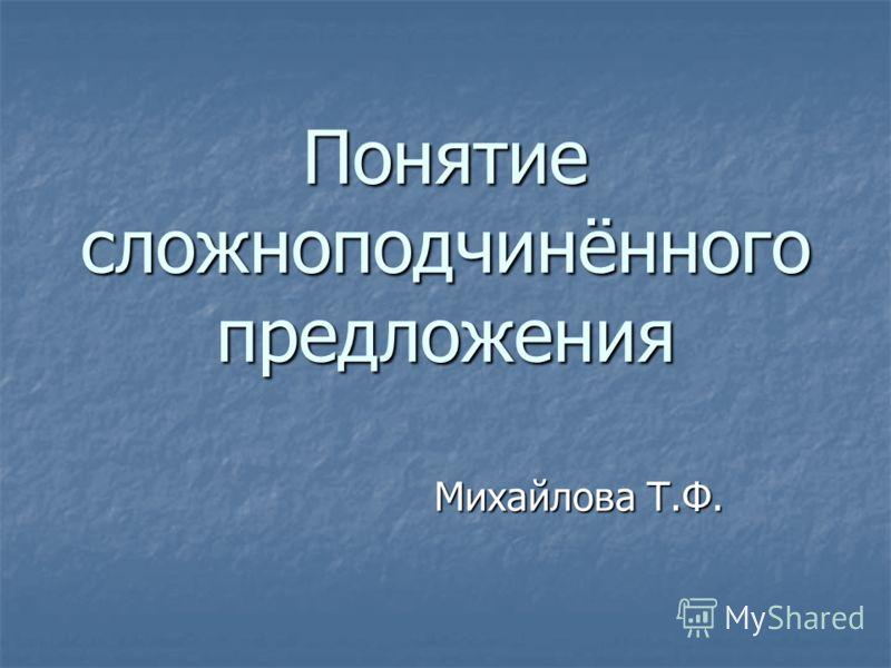Понятие сложноподчинённого предложения Михайлова Т.Ф.