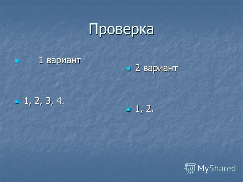 Проверка 1 вариант 1 вариант 1, 2, 3, 4. 1, 2, 3, 4. 2 вариант 2 вариант 1, 2. 1, 2.