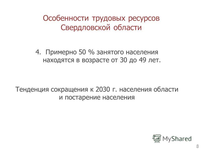Особенности трудовых ресурсов Свердловской области 8 4.Примерно 50 % занятого населения находятся в возрасте от 30 до 49 лет. Тенденция сокращения к 2030 г. населения области и постарение населения