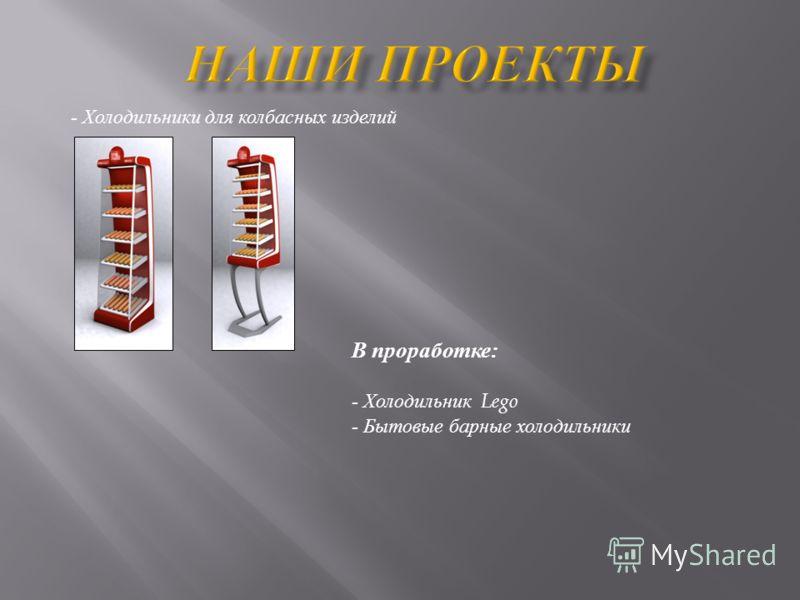 - Холодильники для колбасных изделий В проработке: - Холодильник Lego - Бытовые барные холодильники