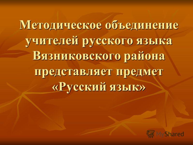 Методическое объединение учителей русского языка Вязниковского района представляет предмет «Русский язык»