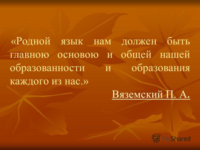 «Родной язык нам должен быть главною основою и общей нашей образованности и образования каждого из нас.» Вяземский П. А.