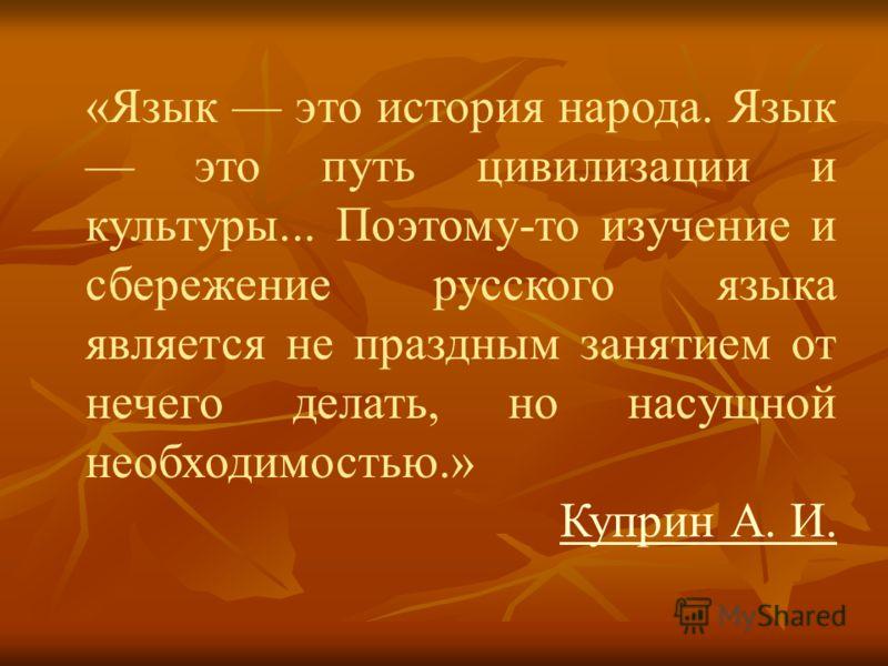 «Язык это история народа. Язык это путь цивилизации и культуры... Поэтому-то изучение и сбережение русского языка является не праздным занятием от нечего делать, но насущной необходимостью.» Куприн А. И.