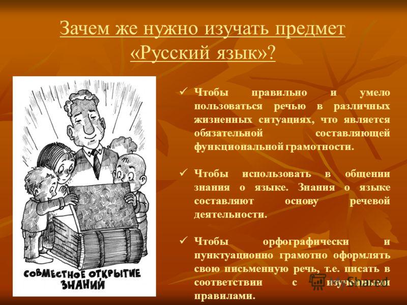 Зачем же нужно изучать предмет «Русский язык»? Чтобы правильно и умело пользоваться речью в различных жизненных ситуациях, что является обязательной составляющей функциональной грамотности. Чтобы использовать в общении знания о языке. Знания о языке