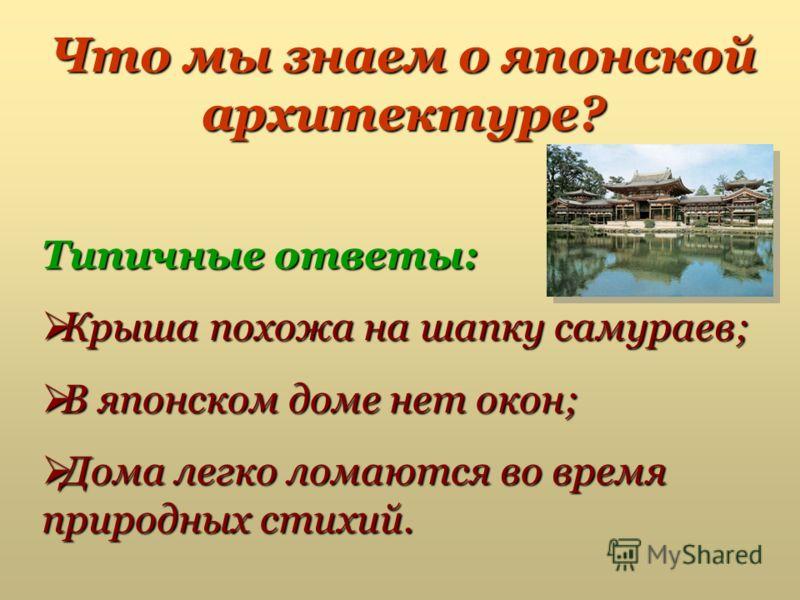 Что мы знаем о японской архитектуре? Типичные ответы: Крыша похожа на шапку самураев; Крыша похожа на шапку самураев; В японском доме нет окон; В японском доме нет окон; Дома легко ломаются во время природных стихий. Дома легко ломаются во время прир