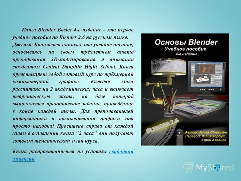 Книга Blender Basics 4-е издание - это первое учебное пособие по Blender 2.6 на русском языке. Джеймс Кронистер написал это учебное пособие, основываясь на своем трёхлетнем опыте преподавания 3D-моделирования и анимации студентам Central Dauphin High