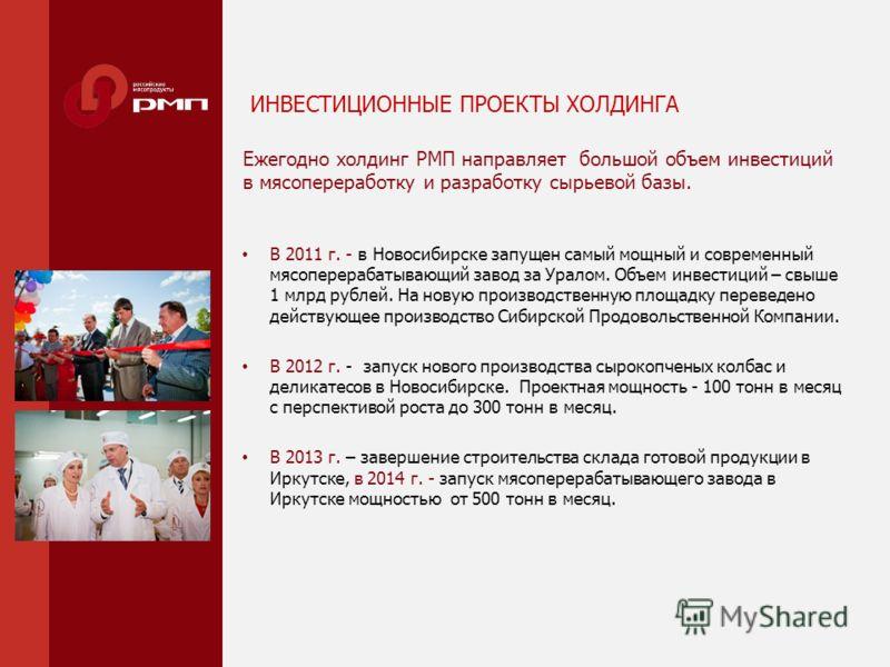 ИНВЕСТИЦИОННЫЕ ПРОЕКТЫ ХОЛДИНГА В 2011 г. - в Новосибирске запущен самый мощный и современный мясоперерабатывающий завод за Уралом. Объем инвестиций – свыше 1 млрд рублей. На новую производственную площадку переведено действующее производство Сибирск