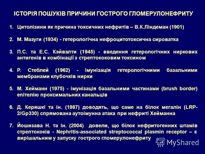 ІСТОРІЯ ПОШУКІВ ПРИЧИНИ ГОСТРОГО ГЛОМЕРУЛОНЕФРИТУ 1.Цитолізини як причина токсичних нефритів – В.К.Ліндеман (1901) 2.М. Мазуги (1934) - гетерологічна нефроцитотоксична сироватка 3.П.С. та Е.С. Кэйвэлти (1945) - введення гетерологічних ниркових антиге