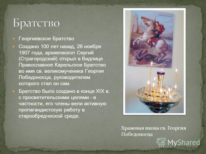 Георгиевское братство Создано 100 лет назад, 26 ноября 1907 года, архиепископ Сергий (Страгородский) открыл в Видлице Православное Карельское Братство во имя св. великомученика Георгия Победоносца, руководителем которого стал он сам. Братство было со