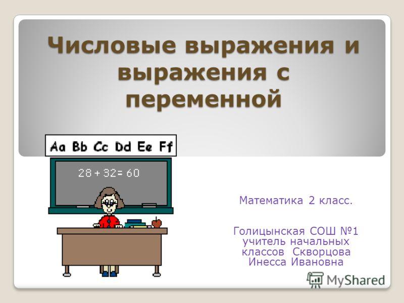 Числовые выражения и выражения с переменной Математика 2 класс. Голицынская СОШ 1 учитель начальных классов Скворцова Инесса Ивановна