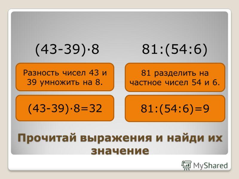 Прочитай выражения и найди их значение (43-39)·8 81:(54:6) (43-39)·8=32 81:(54:6)=9 Разность чисел 43 и 39 умножить на 8. 81 разделить на частное чисел 54 и 6.