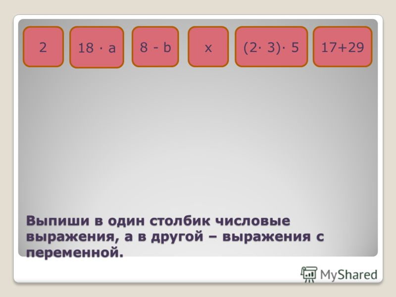 Выпиши в один столбик числовые выражения, а в другой – выражения с переменной. 2 18 · а 8 - bх17+29(2· 3)· 5