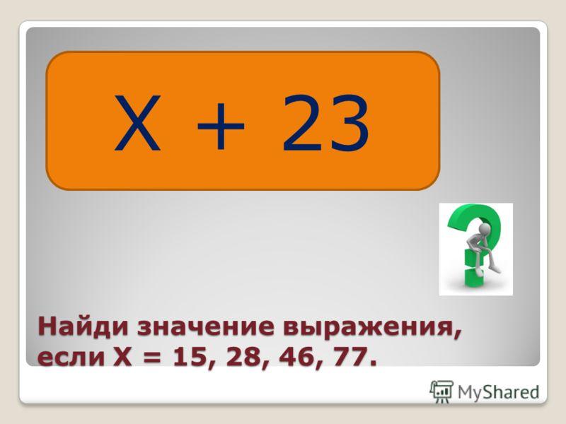 Найди значение выражения, если Х = 15, 28, 46, 77. Х + 23