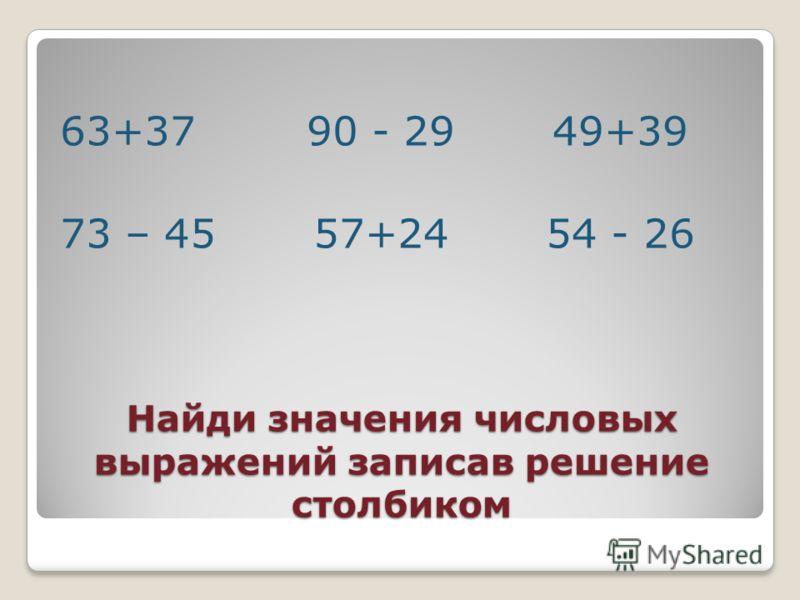 Найди значения числовых выражений записав решение столбиком 63+37 90 - 29 49+39 73 – 45 57+24 54 - 26