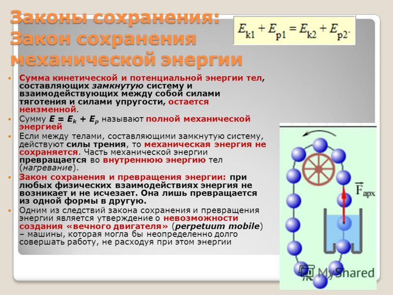 Законы сохранения: Закон сохранения механической энергии Сумма кинетической и потенциальной энергии тел, составляющих замкнутую систему и взаимодействующих между собой силами тяготения и силами упругости, остается неизменной. Сумму E = E k + E p назы