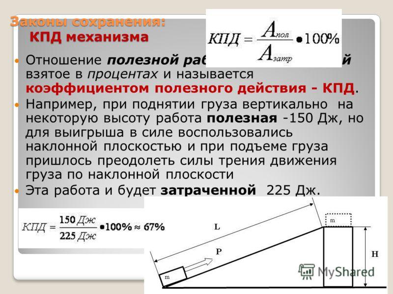 Законы сохранения: КПД механизма Отношение полезной работы к затраченной взятое в процентах и называется коэффициентом полезного действия - КПД. Например, при поднятии груза вертикально на некоторую высоту работа полезная -150 Дж, но для выигрыша в с