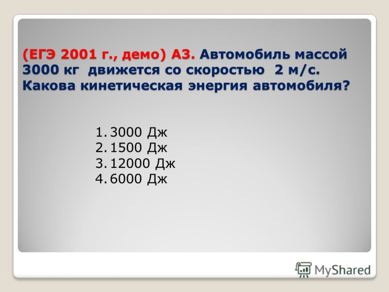 (ЕГЭ 2001 г., демо) А3. Автомобиль массой 3000 кг движется со скоростью 2 м/с. Какова кинетическая энергия автомобиля? 1.3000 Дж 2.1500 Дж 3.12000 Дж 4.6000 Дж
