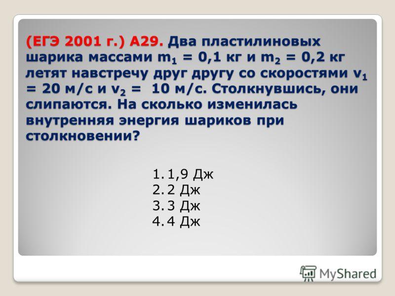 (ЕГЭ 2001 г.) А29. Два пластилиновых шарика массами m 1 = 0,1 кг и m 2 = 0,2 кг летят навстречу друг другу со скоростями v 1 = 20 м/с и v 2 = 10 м/с. Столкнувшись, они слипаются. На сколько изменилась внутренняя энергия шариков при столкновении? 1.1,