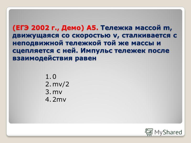 (ЕГЭ 2002 г., Демо) А5. Тележка массой m, движущаяся со скоростью v, сталкивается с неподвижной тележкой той же массы и сцепляется с ней. Импульс тележек после взаимодействия равен 1.0 2.mv/2 3.mv 4.2mv