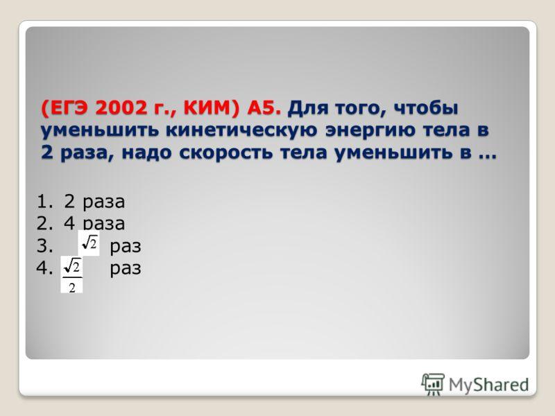 (ЕГЭ 2002 г., КИМ) А5. Для того, чтобы уменьшить кинетическую энергию тела в 2 раза, надо скорость тела уменьшить в … 1.2 раза 2.4 раза 3. раз 4. раз