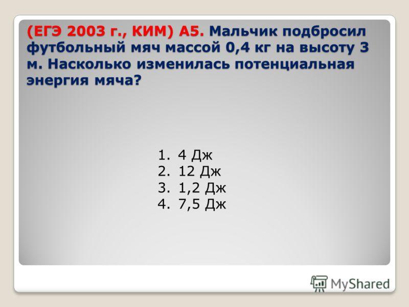 (ЕГЭ 2003 г., КИМ) А5. Мальчик подбросил футбольный мяч массой 0,4 кг на высоту 3 м. Насколько изменилась потенциальная энергия мяча? 1.4 Дж 2.12 Дж 3.1,2 Дж 4.7,5 Дж
