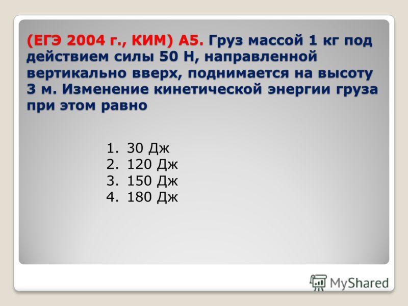 (ЕГЭ 2004 г., КИМ) А5. Груз массой 1 кг под действием силы 50 Н, направленной вертикально вверх, поднимается на высоту 3 м. Изменение кинетической энергии груза при этом равно 1.30 Дж 2.120 Дж 3.150 Дж 4.180 Дж
