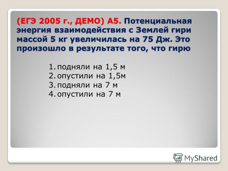 (ЕГЭ 2005 г., ДЕМО) А5. Потенциальная энергия взаимодействия с Землей гири массой 5 кг увеличилась на 75 Дж. Это произошло в результате того, что гирю 1.подняли на 1,5 м 2.опустили на 1,5м 3.подняли на 7 м 4.опустили на 7 м