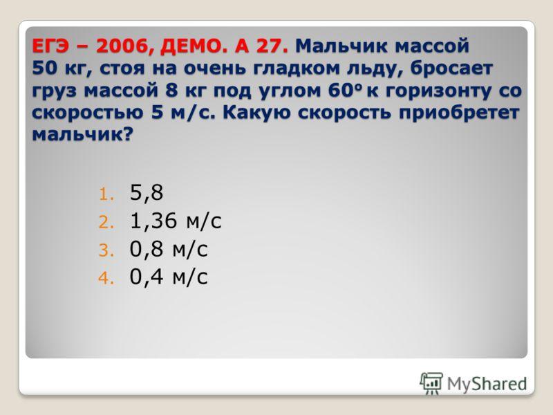 ЕГЭ – 2006, ДЕМО. А 27. Мальчик массой 50 кг, стоя на очень гладком льду, бросает груз массой 8 кг под углом 60 о к горизонту со скоростью 5 м/с. Какую скорость приобретет мальчик? 1. 5,8 2. 1,36 м/с 3. 0,8 м/с 4. 0,4 м/с