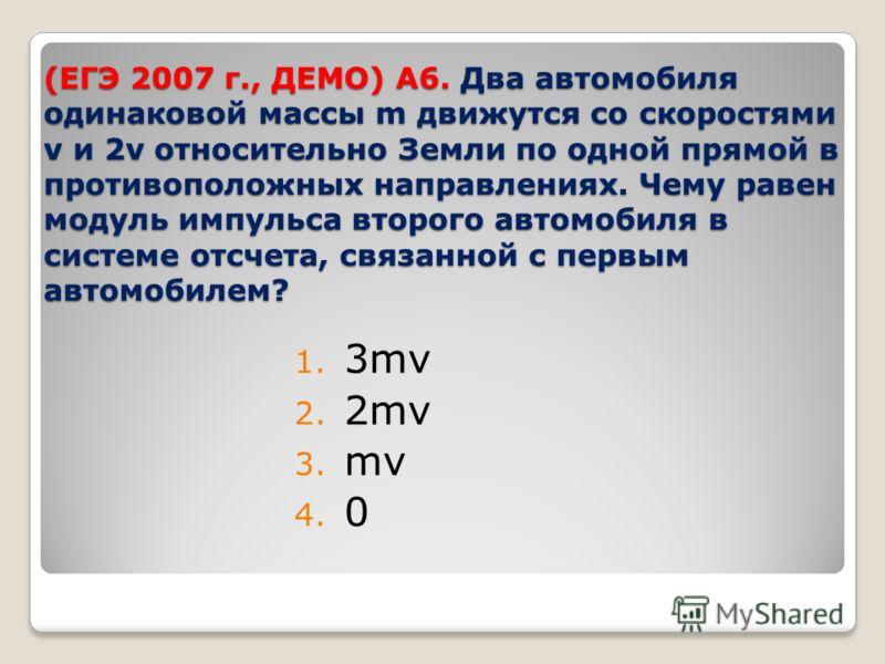 (ЕГЭ 2007 г., ДЕМО) А6. Два автомобиля одинаковой массы m движутся со скоростями v и 2v относительно Земли по одной прямой в противоположных направлениях. Чему равен модуль импульса второго автомобиля в системе отсчета, связанной с первым автомобилем