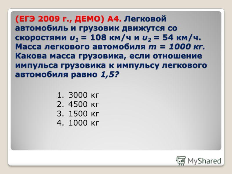 (ЕГЭ 2009 г., ДЕМО) А4. Легковой автомобиль и грузовик движутся со скоростями υ 1 = 108 км/ч и υ 2 = 54 км/ч. Масса легкового автомобиля m = 1000 кг. Какова масса грузовика, если отношение импульса грузовика к импульсу легкового автомобиля равно 1,5?