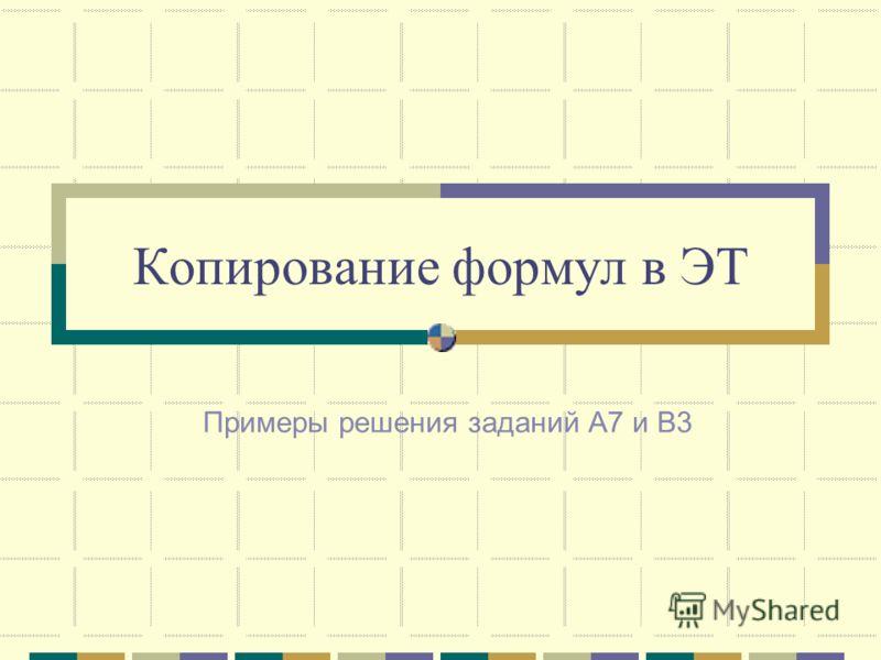 Копирование формул в ЭТ Примеры решения заданий А7 и В3