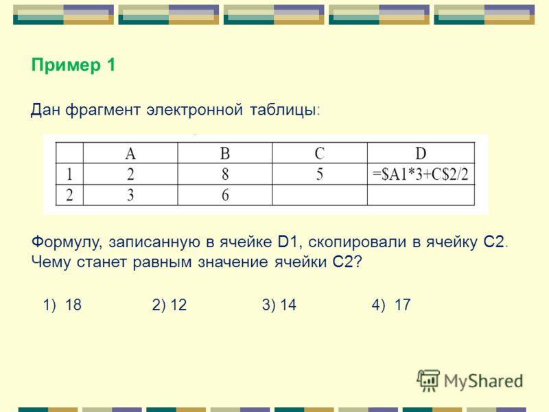 Дан фрагмент электронной таблицы: Формулу, записанную в ячейке D1, скопировали в ячейку С2. Чему станет равным значение ячейки С2? 1) 18 2) 12 3) 14 4) 17 Пример 1